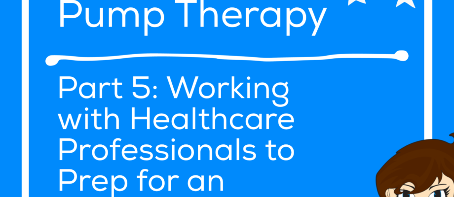 A Caregiver's Journey to Pump Therapy Part 5: Working with your Healthcare Professionals to Prep for an Insulin Pump